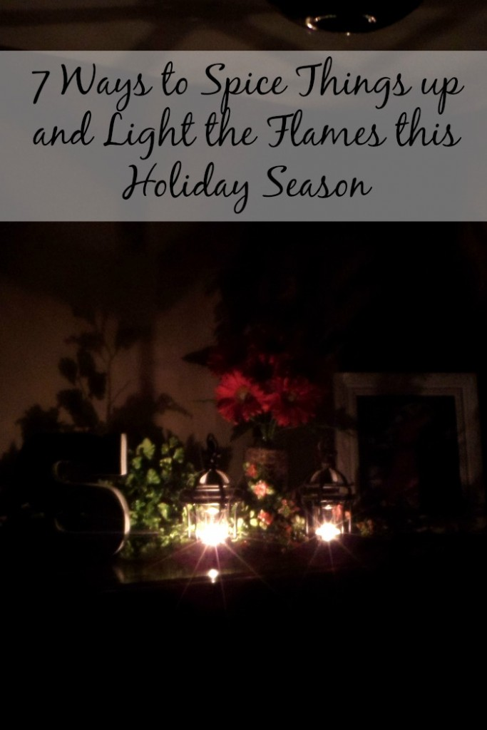 7 Ways to Spice Things up and Light the Flames this Holiday Season +linkup