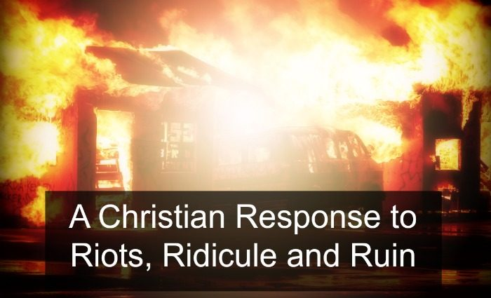 Riots, Ridicule and Ruin – What's a Christian to do?