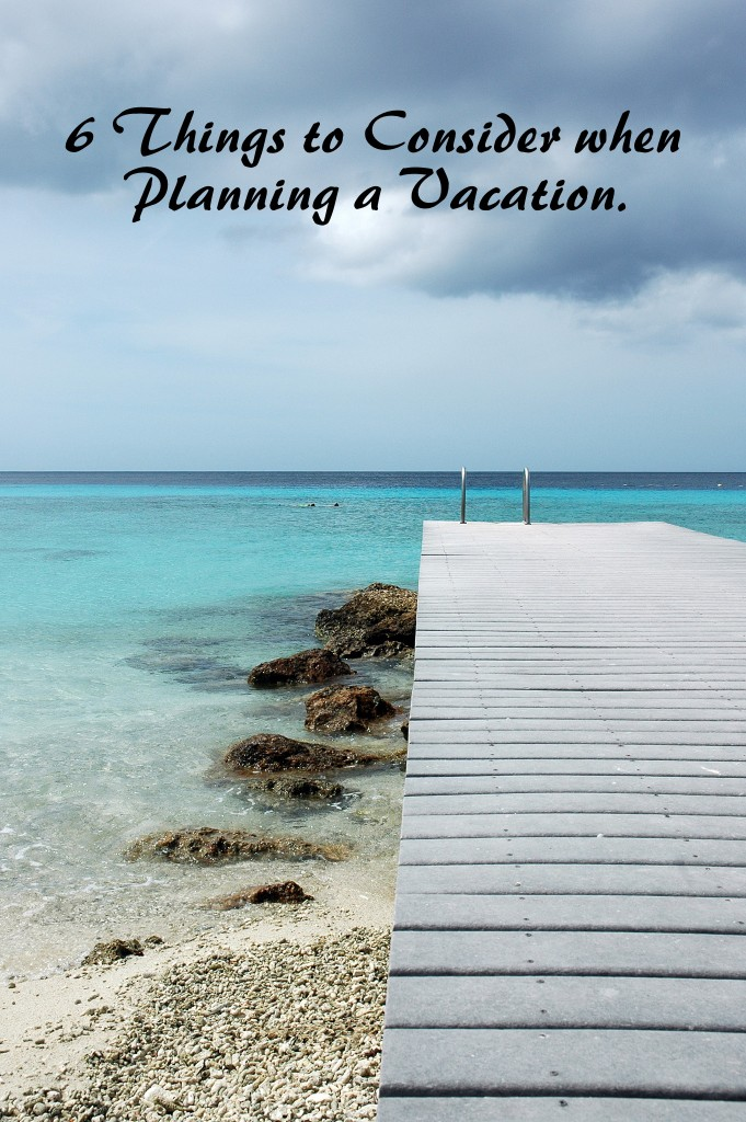 6 Things to consider when planning a vacation.