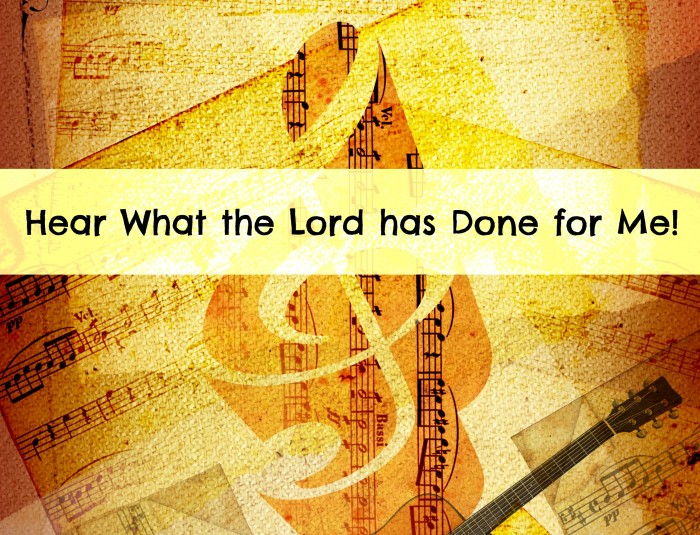 Hear what the Lord has done for me!